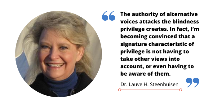 "A quote image of Dr. Lauve H. Steenhuisen that reads, ""The authority of alternative voices attacks the blindness privilege creates. In fact, I'm becoming convinced that a signature characteristic of privilege is not having to take other views into account, or even having to be aware of them."""
